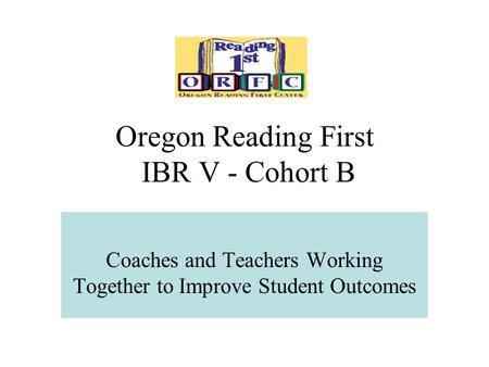 Oregon Reading First IBR V - Cohort B Coaches and Teachers Working Together to Improve Student Outcomes.