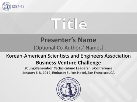 Presenter's Name [Optional Co-Authors' Names] Korean-American Scientists and Engineers Association Business Venture Challenge Young Generation Technical.