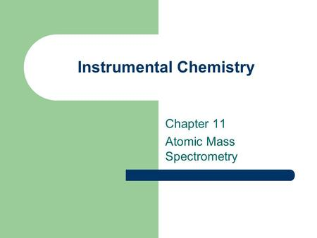 Instrumental Chemistry Chapter 11 Atomic Mass Spectrometry.