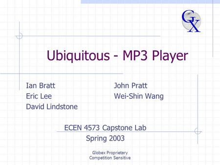 Globex Proprietary Competition Sensitive Ubiquitous - MP3 Player Ian BrattJohn Pratt Eric LeeWei-Shin Wang David Lindstone ECEN 4573 Capstone Lab Spring.