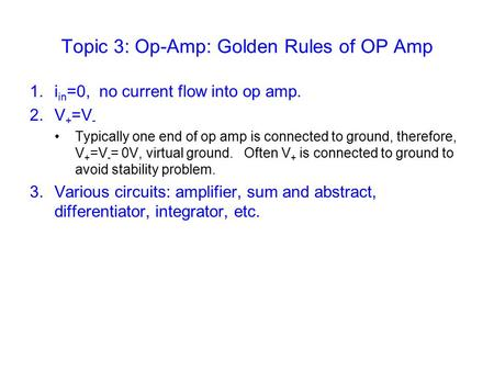 Topic 3: Op-Amp: Golden Rules of OP Amp 1.i in =0, no current flow into op amp. 2.V + =V - Typically one end of op amp is connected to ground, therefore,