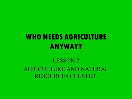 WHO NEEDS AGRICULTURE ANYWAY? LESSON 2 AGRICULTURE AND NATURAL RESOURCES CLUSTER.