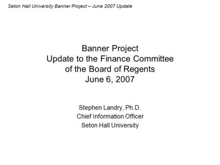 Seton Hall University Banner Project – June 2007 Update Banner Project Update to the Finance Committee of the Board of Regents June 6, 2007 Stephen Landry,