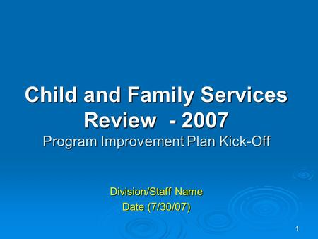 1 Child and Family Services Review - 2007 Program Improvement Plan Kick-Off Division/Staff Name Date (7/30/07)