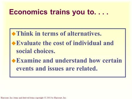 Harcourt, Inc. items and derived items copyright © 2001 by Harcourt, Inc. Economics trains you to.... u Think in terms of alternatives. u Evaluate the.