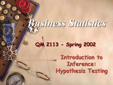 QM 2113 - Spring 2002 Business Statistics Introduction to Inference: Hypothesis Testing.