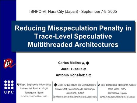 UPC Reducing Misspeculation Penalty in Trace-Level Speculative Multithreaded Architectures Carlos Molina ψ, ф Jordi Tubella ф Antonio González λ,ф ISHPC-VI,