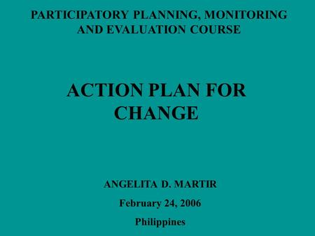 PARTICIPATORY PLANNING, MONITORING AND EVALUATION COURSE ACTION PLAN FOR CHANGE ANGELITA D. MARTIR February 24, 2006 Philippines.