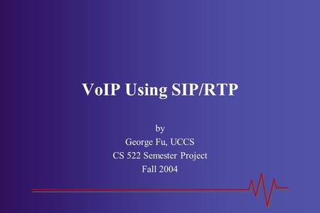 VoIP Using SIP/RTP by George Fu, UCCS CS 522 Semester Project Fall 2004.