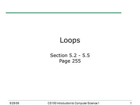 1 9/29/06CS150 Introduction to Computer Science 1 Loops Section 5.2 - 5.5 Page 255.