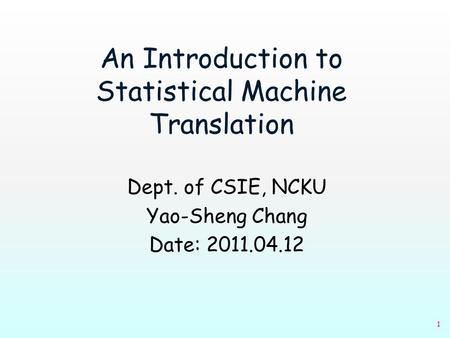 1 An Introduction to Statistical Machine Translation Dept. of CSIE, NCKU Yao-Sheng Chang Date: 2011.04.12.