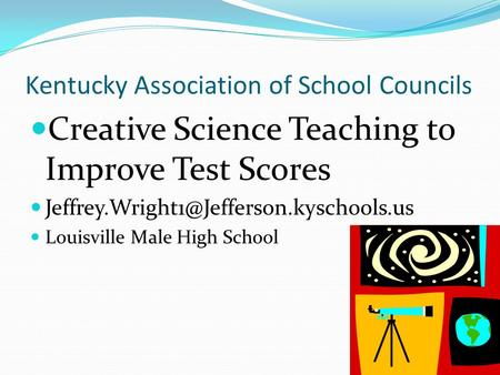 Kentucky Association of School Councils Creative Science Teaching to Improve Test Scores Louisville Male High School.