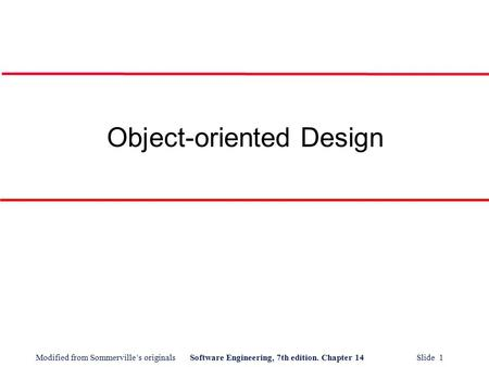 Modified from Sommerville's originalsSoftware Engineering, 7th edition. Chapter 14 Slide 1 Object-oriented Design.