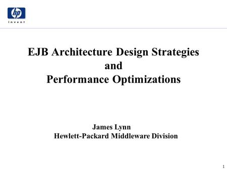 1 James Lynn Hewlett-Packard Middleware Division EJB Architecture Design Strategies and Performance Optimizations.