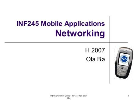 Molde University College INF 245 Fall 2007 OBø 1 INF245 Mobile Applications Networking H 2007 Ola Bø.