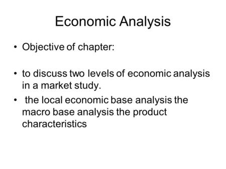 Economic Analysis Objective of chapter: to discuss two levels of economic analysis in a market study. the local economic base analysis the macro base analysis.