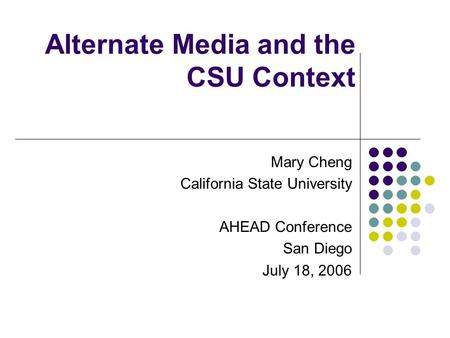 Alternate Media and the CSU Context Mary Cheng California State University AHEAD Conference San Diego July 18, 2006.