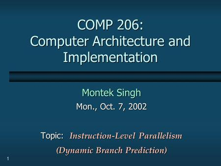 1 COMP 206: Computer Architecture and Implementation Montek Singh Mon., Oct. 7, 2002 Topic: Instruction-Level Parallelism (Dynamic Branch Prediction)