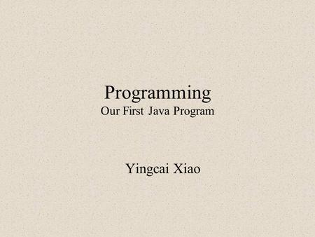 Programming Our First Java Program Yingcai Xiao. What to Do Set up for Java Programming Write our first Java Program with IDE Write our first Java Program.