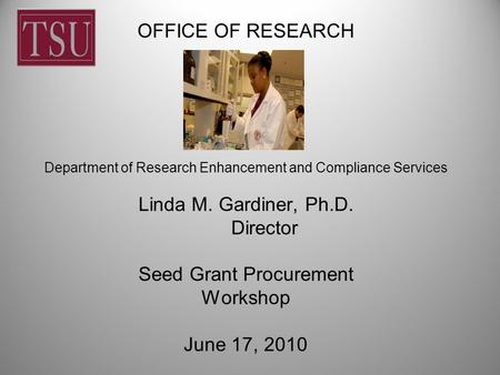 OFFICE OF RESEARCH Department of Research Enhancement and Compliance Services Linda M. Gardiner, Ph.D. Director Seed Grant Procurement Workshop June 17,