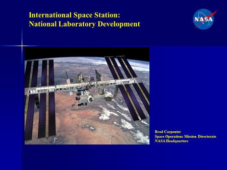 International Space Station: National Laboratory Development Brad Carpenter Space Operations Mission Directorate NASA Headquarters.