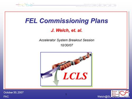 James Welch October 30, 2007 1 FEL Commissioning Plans J. Welch, et. al. FEL Commissioning Plans J. Welch, et. al. Accelerator.