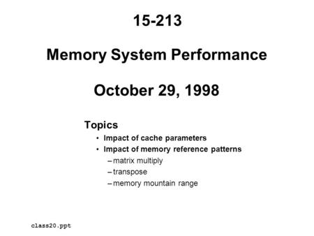 Memory System Performance October 29, 1998 Topics Impact of cache parameters Impact of memory reference patterns –matrix multiply –transpose –memory mountain.