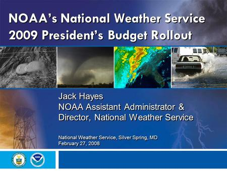NOAA's National Weather Service 2009 President's Budget Rollout Jack Hayes NOAA Assistant Administrator & Director, National Weather Service National Weather.