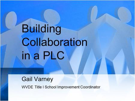 Building Collaboration in a PLC Gail Varney WVDE Title I School Improvement Coordinator.