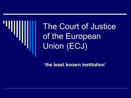 The Court of Justice of the European Union (ECJ) 'the least known institution'