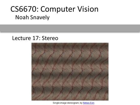 CS6670: Computer Vision Noah Snavely Lecture 17: Stereo