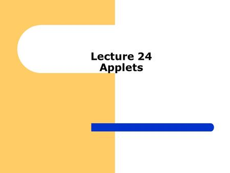 Lecture 24 Applets. Introduction to Applets Applets should NOT have main method but rather init, stop, paint etc They should be run through javac compiler.