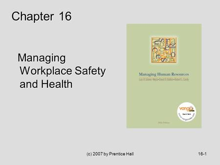 (c) 2007 by Prentice Hall16-1 Managing Workplace Safety and Health Managing Workplace Safety and Health Chapter 16.