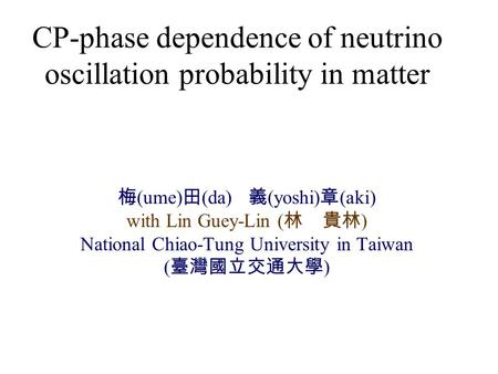 CP-phase dependence of neutrino oscillation probability in matter 梅 (ume) 田 (da) 義 (yoshi) 章 (aki) with Lin Guey-Lin ( 林 貴林 ) National Chiao-Tung University.