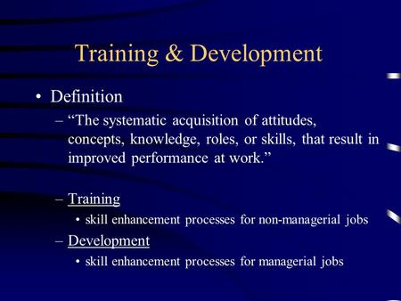 "Training & Development Definition –""The systematic acquisition of attitudes, concepts, knowledge, roles, or skills, that result in improved performance."