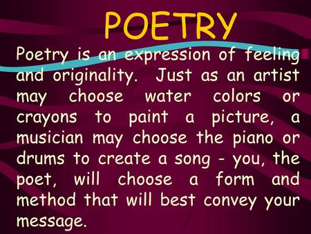 POETRY Poetry is an expression of feeling and originality. Just as an artist may choose water colors or crayons to paint a picture, a musician may choose.