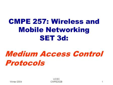 Winter 2004 UCSC CMPE252B1 CMPE 257: Wireless and Mobile Networking SET 3d: Medium Access Control Protocols.