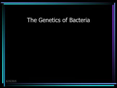 6/15/2015 The Genetics of Bacteria. 6/15/2015 The Genetics of Bacteria The major component of the bacterial genome is one double-stranded, circular DNA.