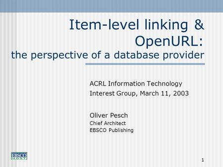 1 Item-level linking & OpenURL: the perspective of a database provider ACRL Information Technology Interest Group, March 11, 2003 Oliver Pesch Chief Architect.