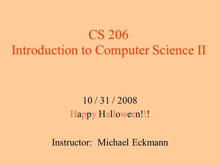 CS 206 Introduction to Computer Science II 10 / 31 / 2008 Happy Halloween!!! Instructor: Michael Eckmann.