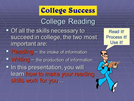 College Reading  Of all the skills necessary to succeed in college, the two most important are:  Reading – the intake of information  Writing – the.