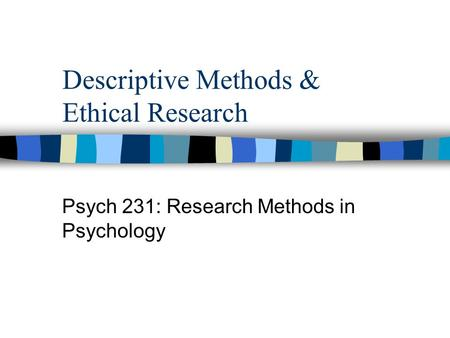 Descriptive Methods & Ethical Research Psych 231: Research Methods in Psychology.