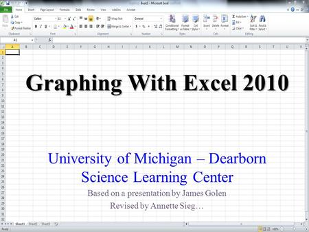 Graphing With Excel 2010 University of Michigan – Dearborn Science Learning Center Based on a presentation by James Golen Revised by Annette Sieg…