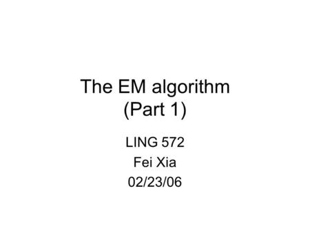 The EM algorithm (Part 1) LING 572 Fei Xia 02/23/06.