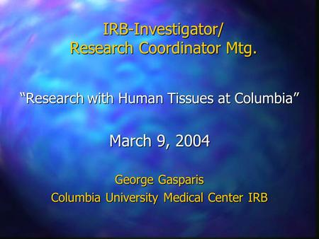 "IRB-Investigator/ Research Coordinator Mtg. ""Research with Human Tissues at Columbia"" March 9, 2004 George Gasparis Columbia University Medical Center."