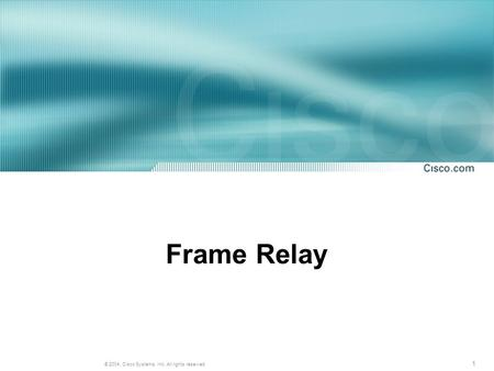 1 © 2004, Cisco Systems, Inc. All rights reserved. Frame Relay.