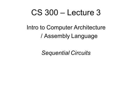 CS 300 – Lecture 3 Intro to Computer Architecture / Assembly Language Sequential Circuits.