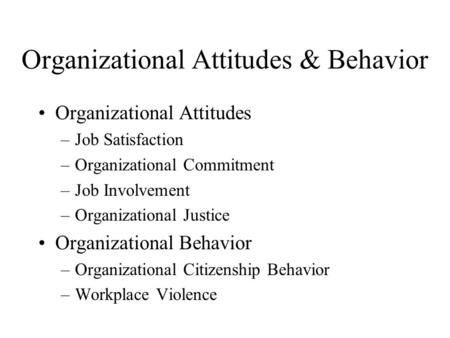 Organizational Attitudes & Behavior Organizational Attitudes –Job Satisfaction –Organizational Commitment –Job Involvement –Organizational Justice Organizational.