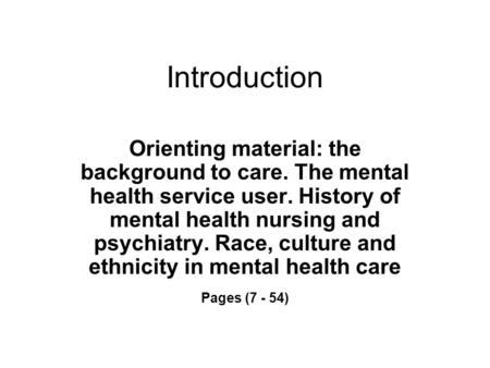 Introduction Orienting material: the background to care. The mental health service user. History of mental health nursing and psychiatry. Race, culture.