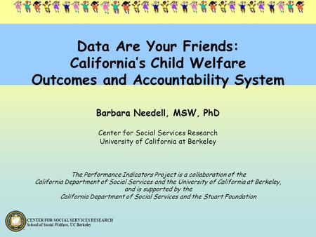 CENTER FOR SOCIAL SERVICES RESEARCH School of Social Welfare, UC Berkeley Data Are Your Friends: California's Child Welfare Outcomes and Accountability.